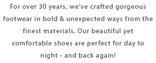 For over 30 years, we've crafted gorgeous footwear in bold and unexpected ways from the finest materials. Our beautiful yet comfortable shoes are perfect for day to night - and back again!