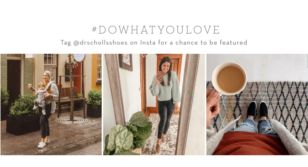 #DOWHATYOULOVE and tag @drschollsshoes for a chance to be featured