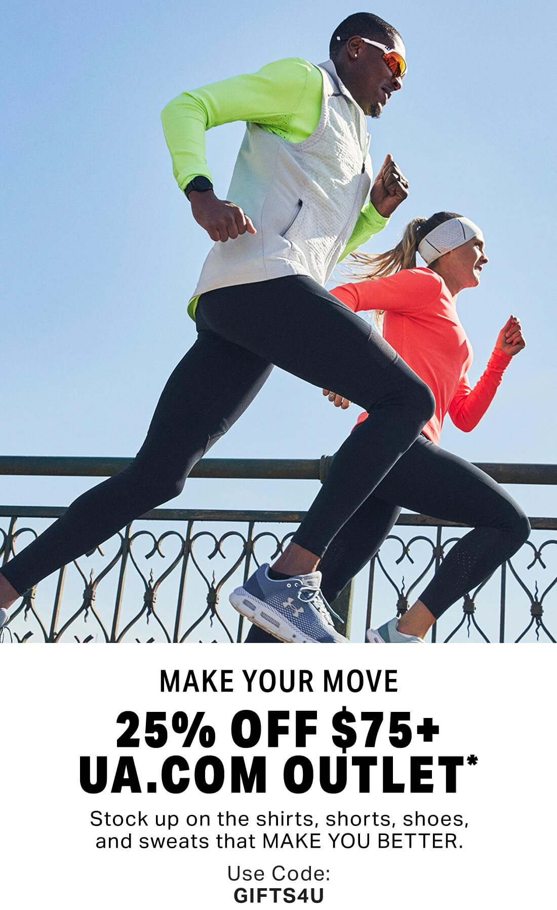 MAKE YOUR MOVE - 25% OFF $75+ UA.COM OUTLET* - Stock up on the shirts, shorts, shoes, and sweats that MAKE YOU BETTER. - Use Code: GIFTS4U