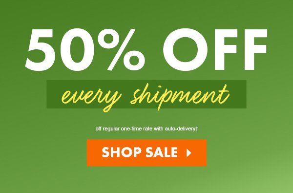 SAVE 50% off regular one-time rate with auto-delivery†  VIEW PLANS >