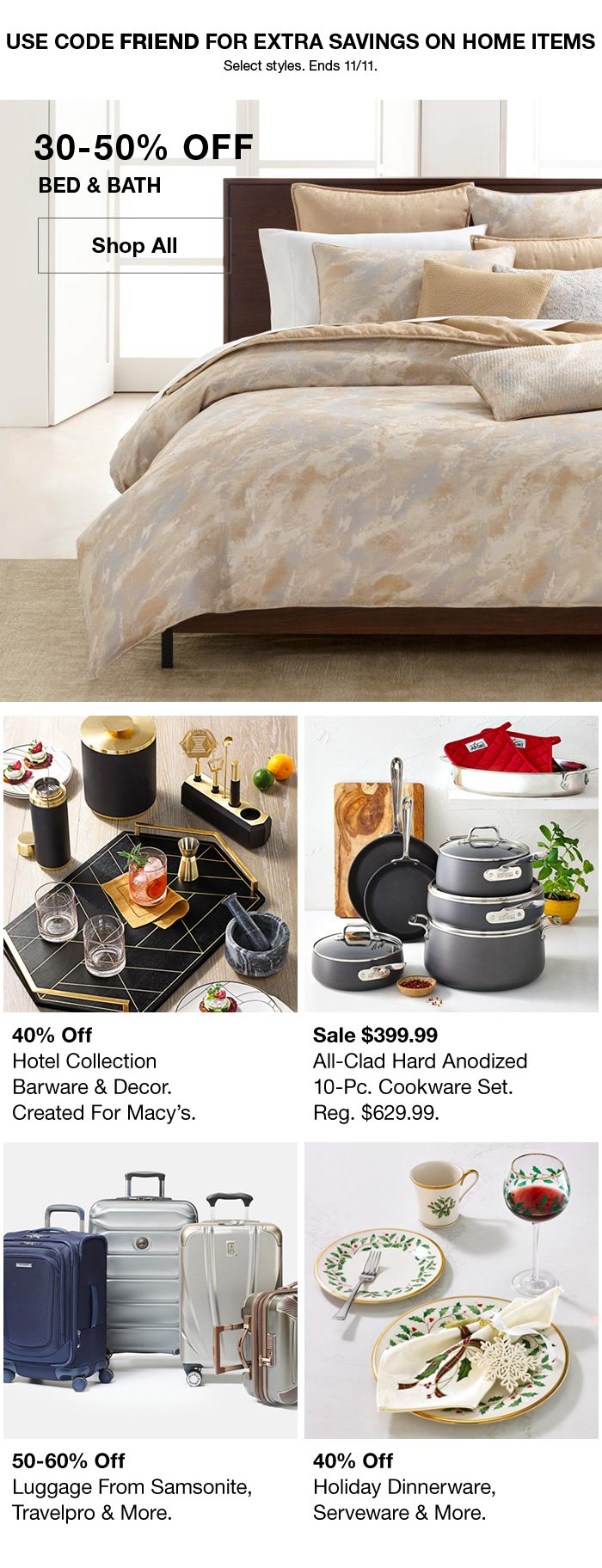 Use Code FRIEND for Extra Savings, 30-50 percent off Bed and Bath Shop All, 40 percent off Hotel Collection, Sale $399.99 All-Clad Hard Anodized 10 Piece Cookware Set, 50-60 percent off Luggage from Samsonite, Travelpro and More, 40 percent off Holiday Dinnerware, Serveware and More
