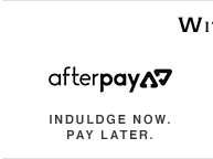 Afterpay | Indulge Now. Pay Later.