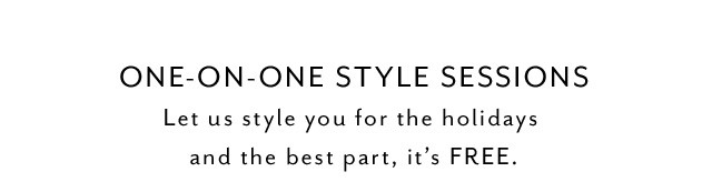 ONE-ON-ONE STYLE SESSIONS Let us style you for the holidays and the best part, it's FREE.
