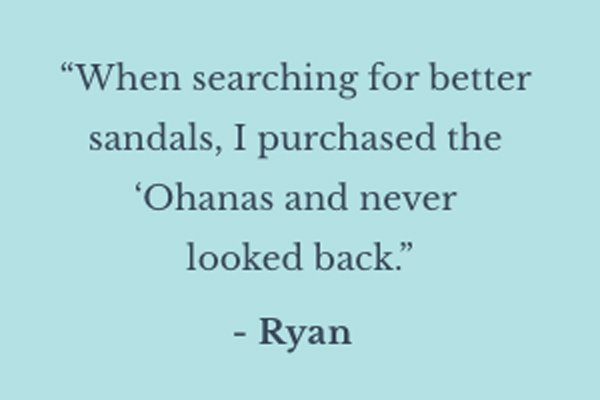 ''When searching for better sandals, I purchased the 'Ohanas and never looked back.'' - Ryan