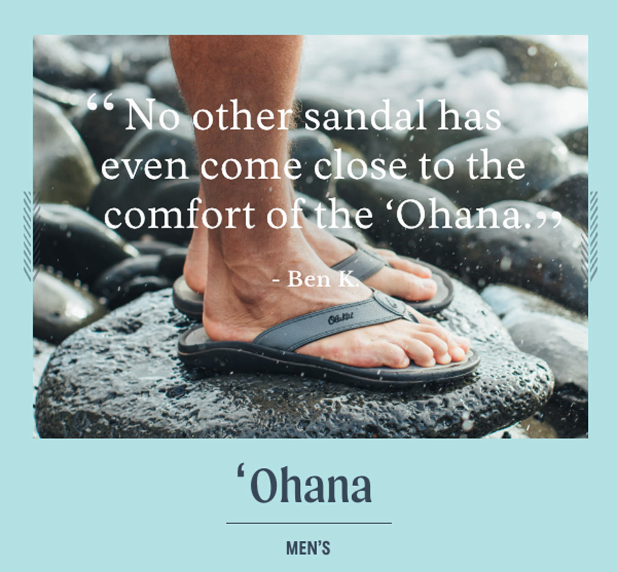 ''No other sandal has even come close to the comfort of the 'Ohana.'' - Ben K. Men's 'Ohana sandal.