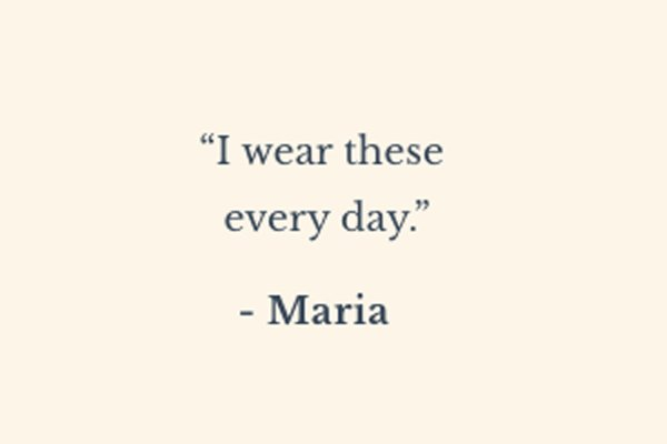 ''I wear these every day.'' - Maria