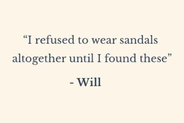 ''I refused to wear sandals altogether until I found these.'' - Will