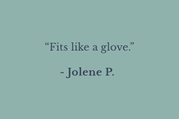 ''Fits like a glove.'' - Jolene P.