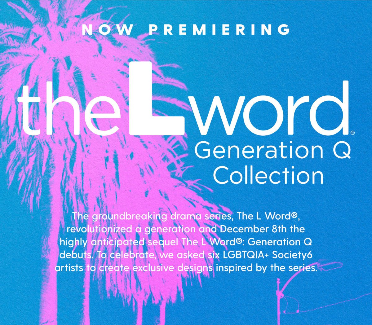 Now Premiering The L Word®️ Collection. The groundbreaking drama series, The L Word®️, revolutionized a generation and December 8th the highly anticipated sequel The L Word®️: Generation Q debuts. To celebrate, we asked six LGBTQIA+ Society6 artists to create exclusive designs inspired by the series.