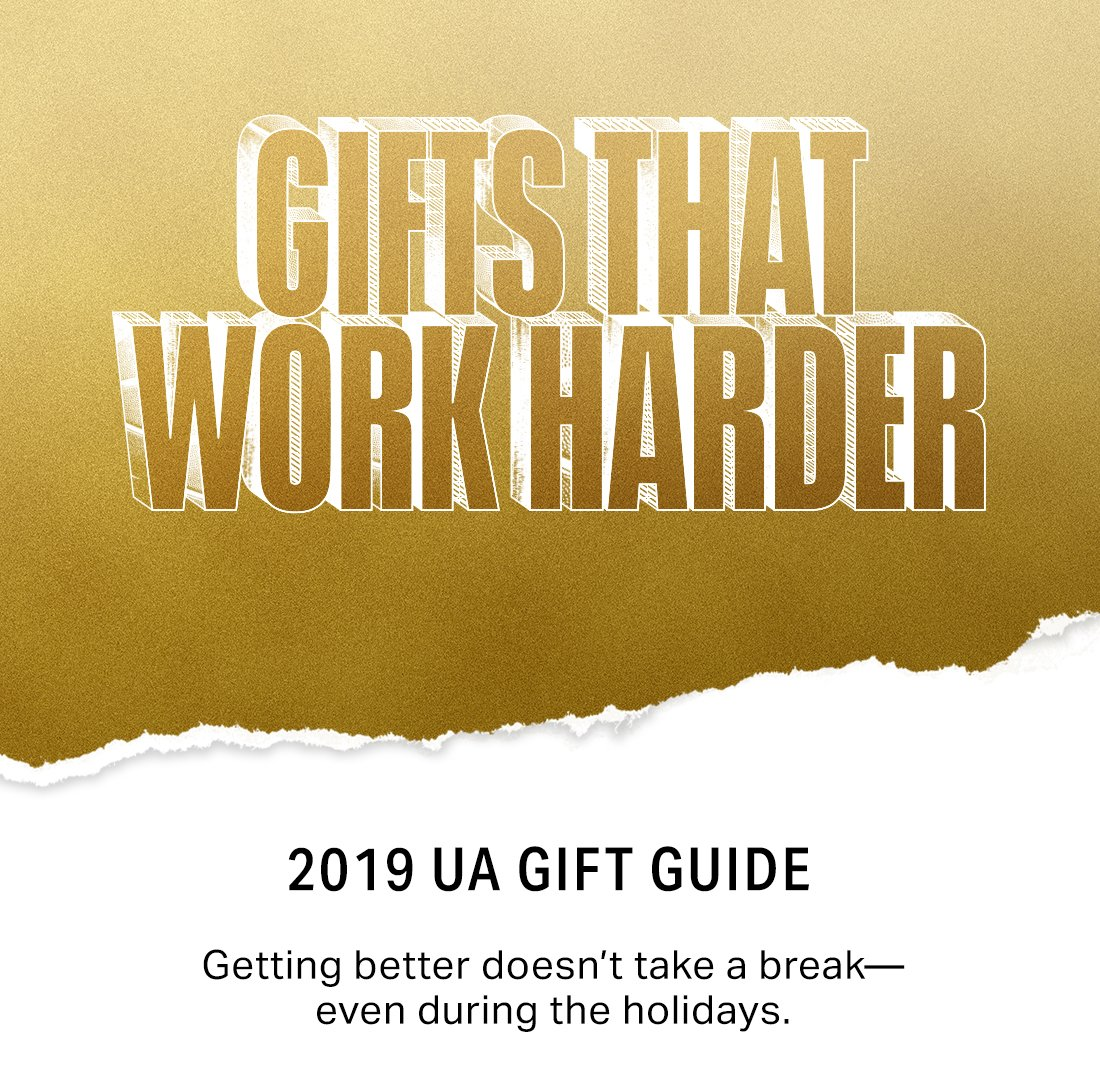 GIFTS THAT WORK HARDER - 2019 UA GIFT GUIDE - Getting better doesn't take a break—even during the holidays.
