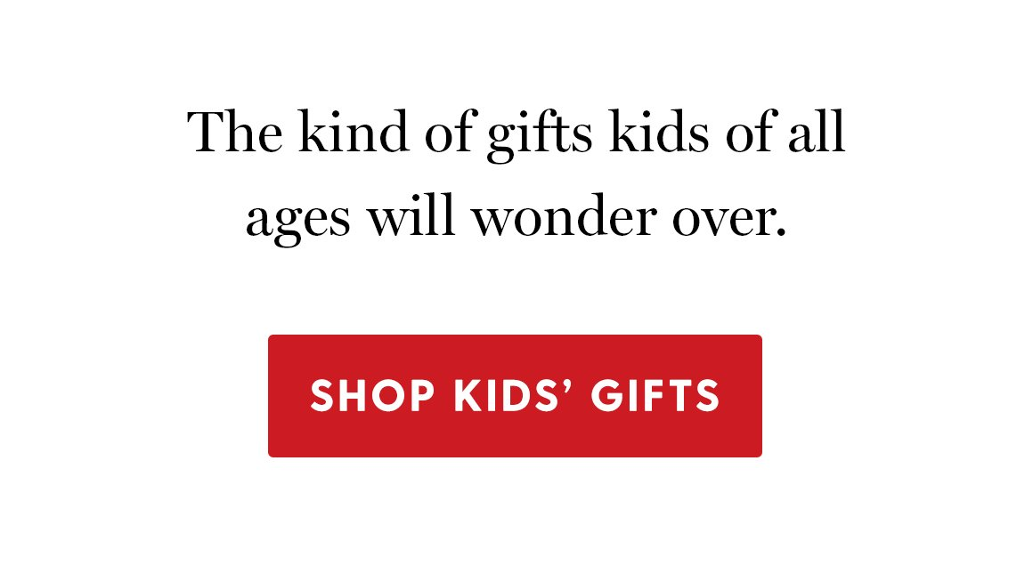 The kind of gifts kids of all ages will wonder over. Shop kids' gifts.
