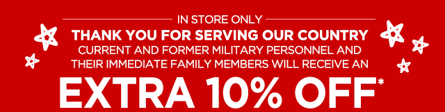 IN STORE ONLY. Thank you for serving our country current and former military personnel and their immediate family members will receive an Extra 10% Off*