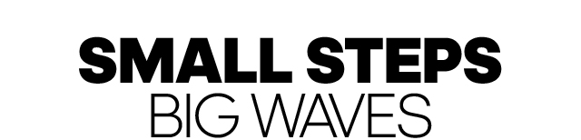 SMALL STEPS, BIG WAVES