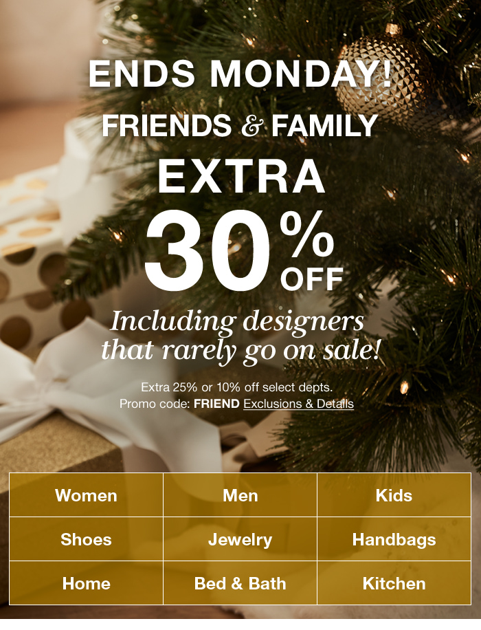 Ends Monday, Friends and Family, Extra 30 percent off, Including designers that rarely go on sale! Extra 25 percent or 10 percent off select departments, Promo code: FRIEND Exclusions and Details, Women, Men, Kids, Shoes, Jewelry, Handbags, Home, Bed and Bath, Kitchen