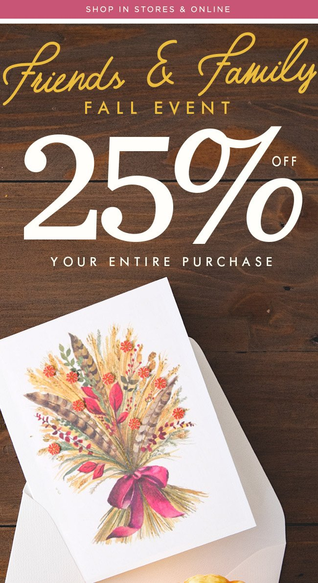 In stores & online -- Friends & Family Fall Event -- 25% off your purchase -- Use code: FALLEVENT to redeem online