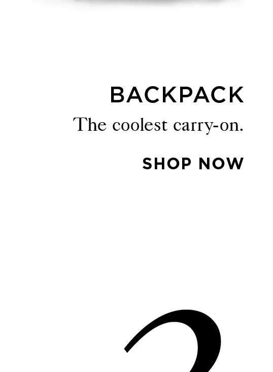 2 BACKPACK The coolest carry-on. Shop Now
