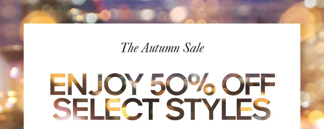 The Autumn Sale ENJOY 50% OFF SELECT STYLES