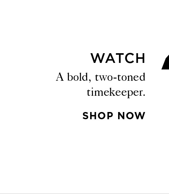 4 WATCH A bold, two-toned timekeeper. Shop Now