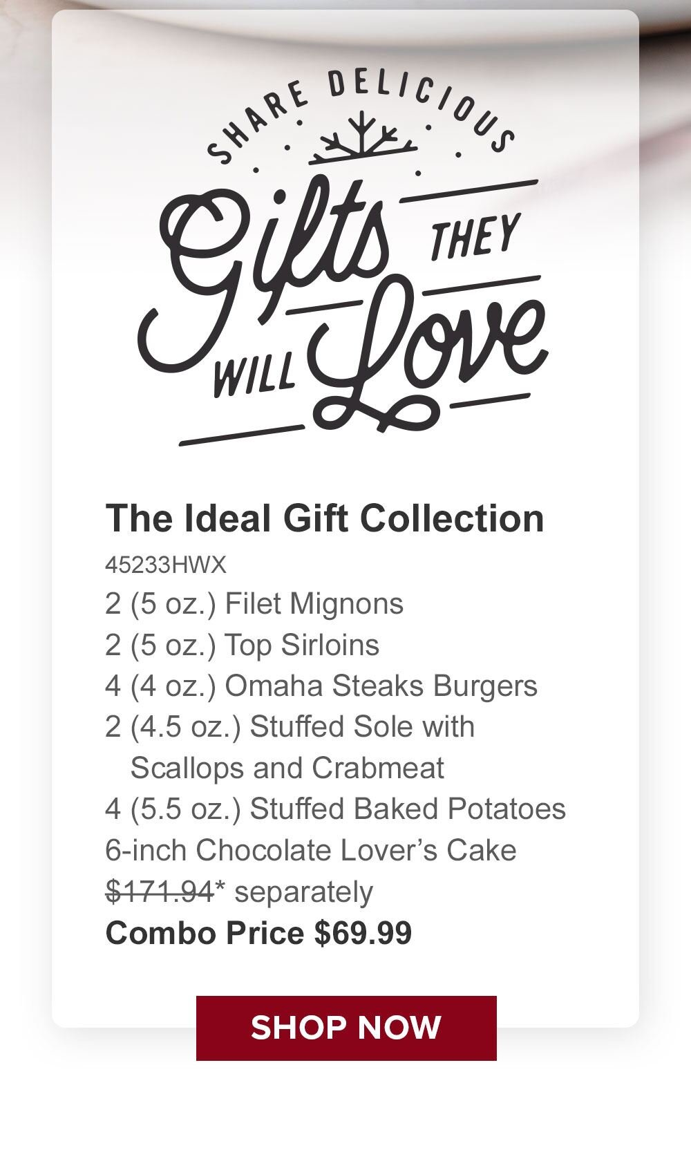 Share Delicious Gifts they will Love | The Ideal Gift Collection  45233HWX-  2 (5 oz.) Filet Mignons  -  2 (5 oz.) Top Sirloins -  4 (4 oz.) Omaha Steaks Burgers  - 2 (4.5 oz.) Stuffed Sole with _Scallops and Crabmeat -  4 (5.5 oz.) Stuffed Baked Potatoes - 6-inch Chocolate Lover's Cake - $171.94* separately | Combo Price $69.99 || Shop Now