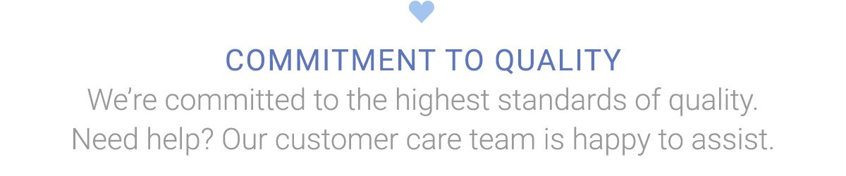 COMMITMENT TO QUALITY   We're committed to the highest standards of quality. Need help? Our customer care team is happy to assist.