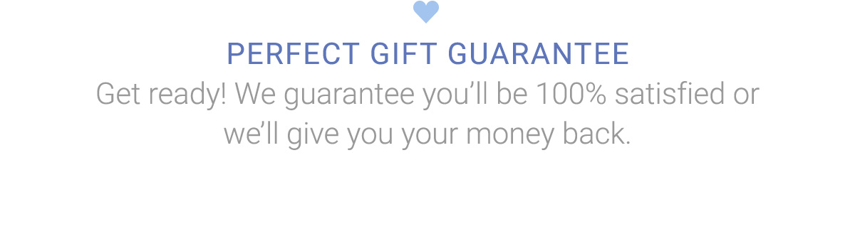 PERFECT GIFT GUARANTEE   Get ready! We guarantee you'll be 100% satisfied or we'll give you your money back.