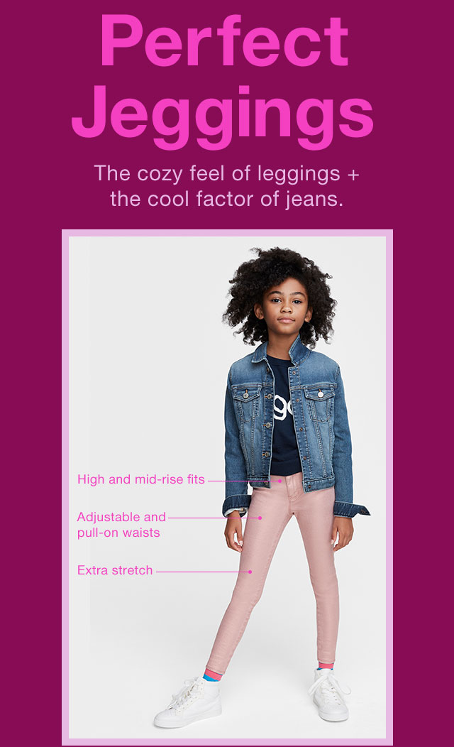 Perfect Jeggings                      The cozy feel of leggings + the cool factor of jeans.