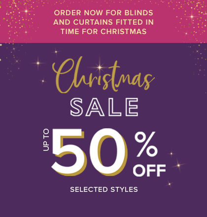 Christmas Sale - up to 50% OFF selected styles. Order now for blinds and curtains fitted in time for Christmas. Request and appointment online.
