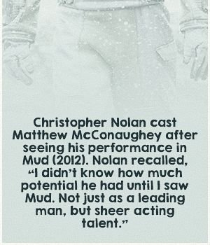 Christopher Nolan cast Matthew McConaughey after seeing his performacnce in Mud. Nolan recalled, I didn't know how much potential he had. Not just as a leading man, but sheer acting talent.