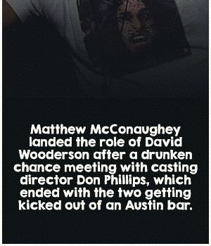 Matthew McConaughey landed the role of David Wodderson after a drunken chance meeting with casting director Don Phillips, which ended with the two getting kicked out of an Austin Bar.