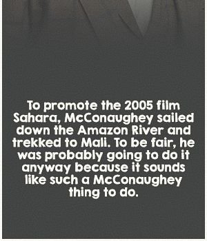 To promote the 2005 film Sahara, McConaughey sailed down the Amazon River and trekked to Mali. To be fair, he was probably going to do it anyway...