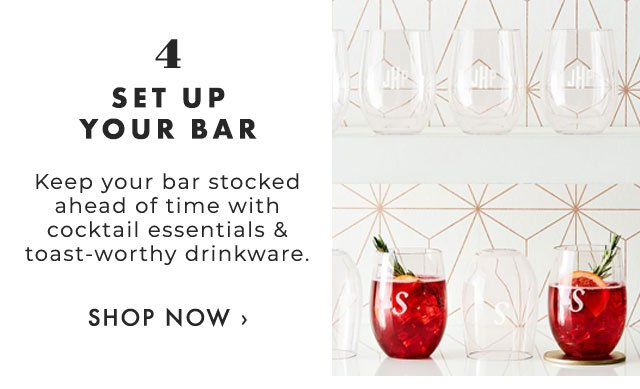 4. SET UP YOUR BAR - Keep your bar stocked ahead of time with cocktail essentials & toast-worthy drinkware. - SHOP NOW ›