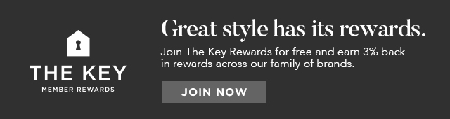 THE KEY MEMBER REWARDS - Great style has its rewards. Join The Key Rewards for free and earn 3% back in rewards across our family of brands. - JOIN NOW