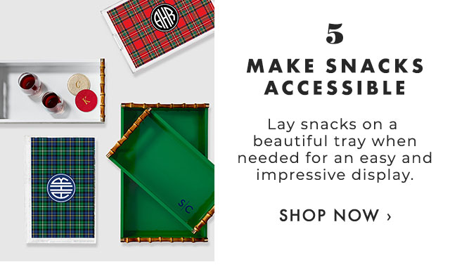 5. MAKE SNACKS ACCESSIBLE - Lay snacks on a beautiful tray when needed for an easy and impressive display. - SHOP NOW ›