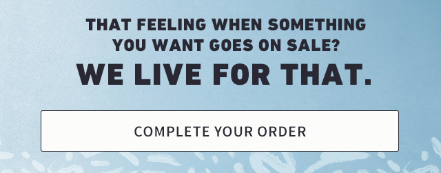 THAT FEELING WHEN SOMETHING YOU WANT GOES ON SALE? WE LIVE FOR THAT.