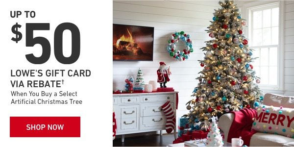 UP TO $50 LOWE'S GIFT CARD VIA REBATE When You Buy a Select Artificial Christmas Tree.