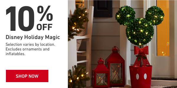 10 percent off Disney Holiday Magic. Selection varies. Excludes ornaments and inflatables.