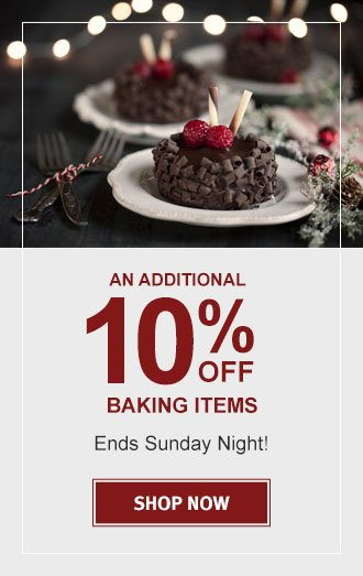 AN ADDITIONAL 10% OFF BAKING  ENDS SUNDAY NIGHT!   SHOP NOW!