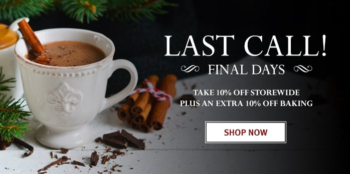LAST CALL!  FINAL DAYS – 10% OFF STOREWIDE PLUS AN EXTRA 10% OFF BAKING   SHOP NOW!