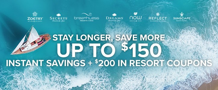 Stay Longer, Save More - Up to $150 instant savings + $200 in resort coupons.