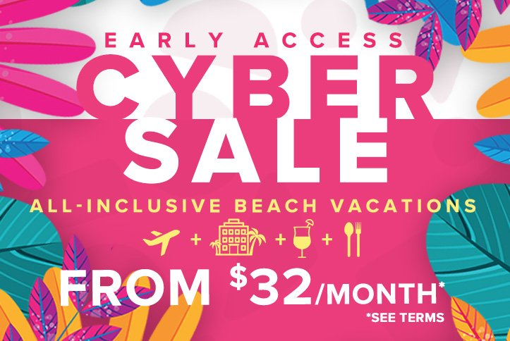 Early Access! Cyber Sale - All-Inclusive Beach Vacations from $349*. *Departs NYC