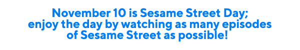 November 10 is Sesame Street Day; enjoy the day by watching as many episodes of Sesame Street as possible!