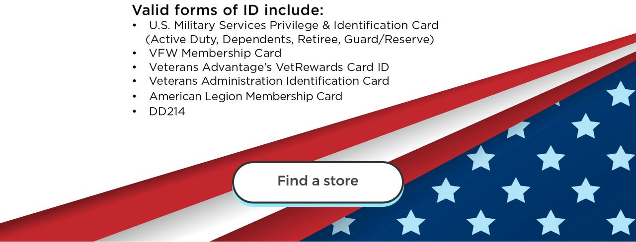Valid forms of ID include: U.S. Military Services Privilege & Identification Card(Active Duty, Dependents, Retiree, Guard/Reserve). VFW Membership Card. Veterans Advantage's VetRewards Card ID. Veterans Administration Identification Card. American Legion Membership Card. DD214. Find a store.