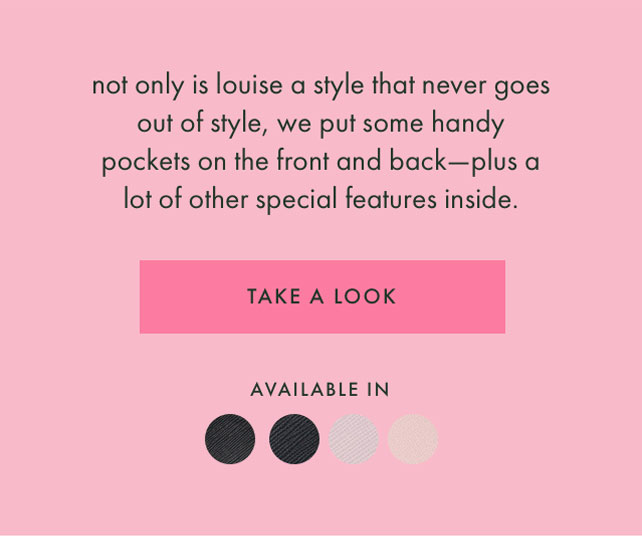not only is louise a style that never goes out of style, we put some handy pockets on the front and back - plus a lot of other special features inside. TAKE A LOOK