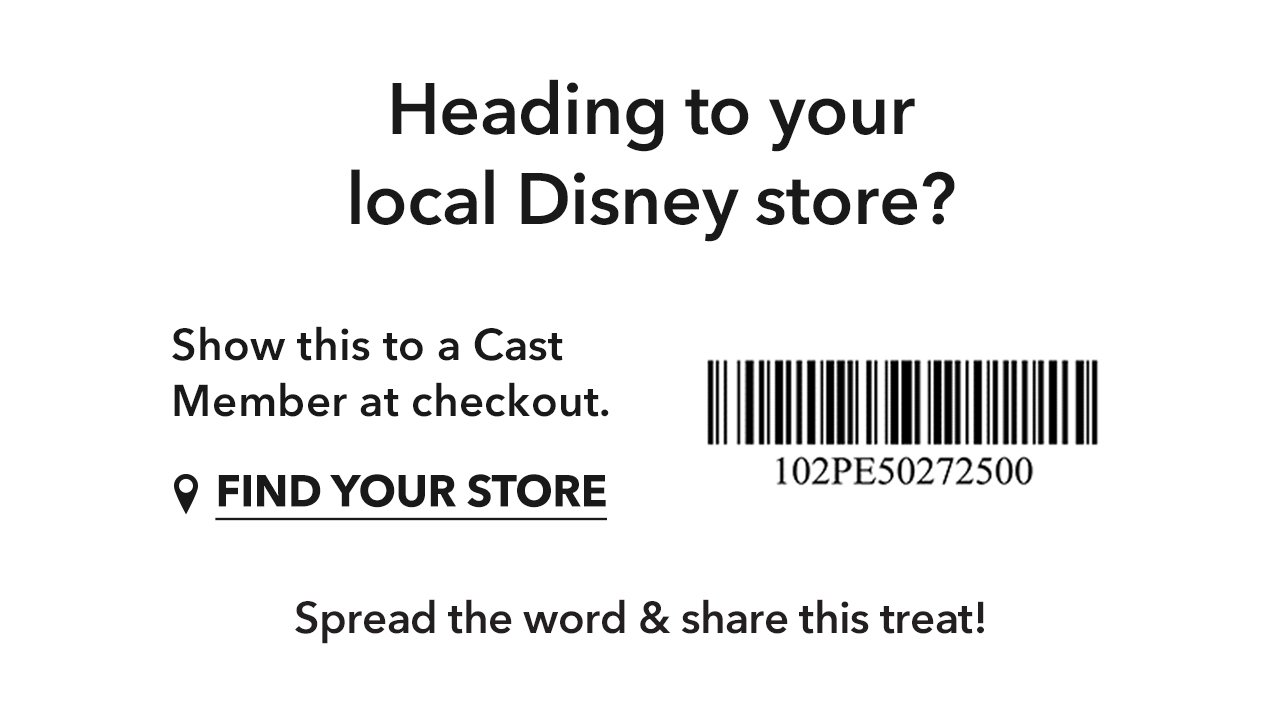 Heading to your local Disney store? Show this to a Cast Member at checkout | Find Your Store