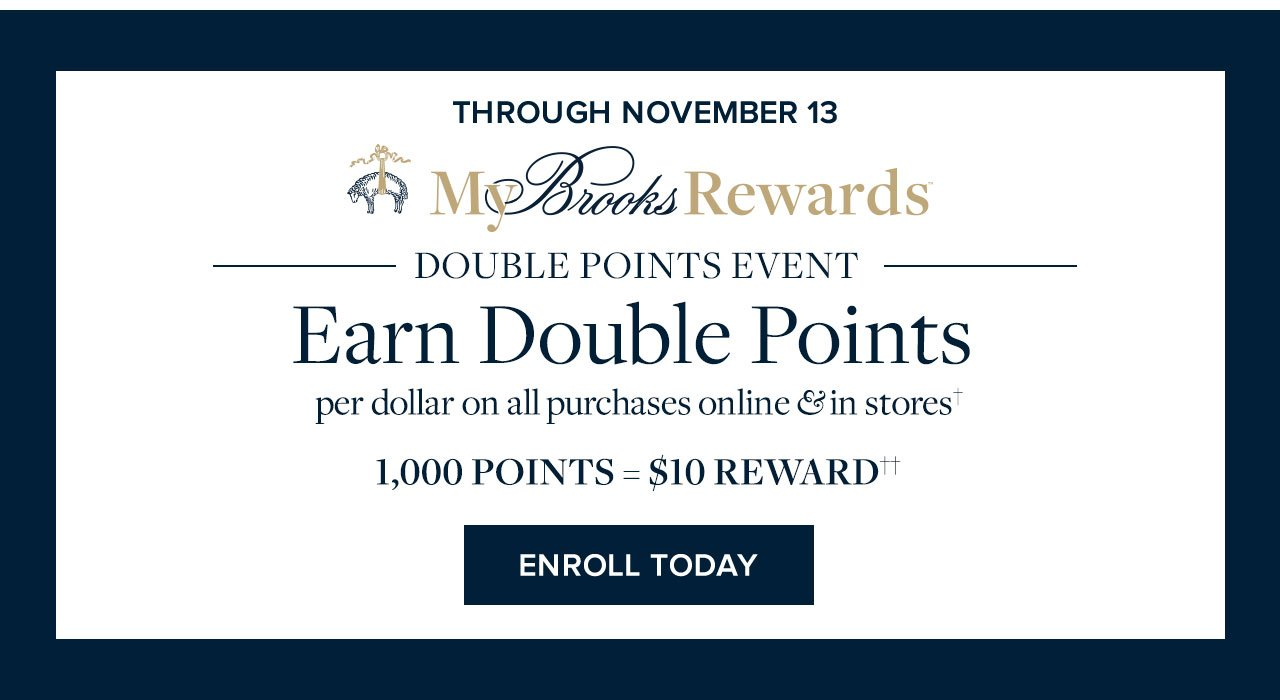 Through November 13 My Brooks Rewards Double Points Event Earn Double Points per dollar on all purchases online and in stores. 1,000 Points = $10 Reward Enroll Today