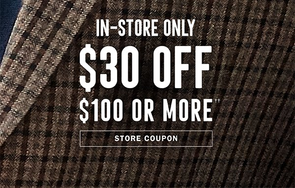 IN-STORE ONLY | $30 OFF $100 OR MORE†† | STORE COUPON