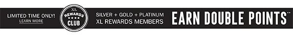 Silver + Gold + Platinum XL Rewards Members! Earn DOUBLE points!** | LIMITED TIME ONLY!