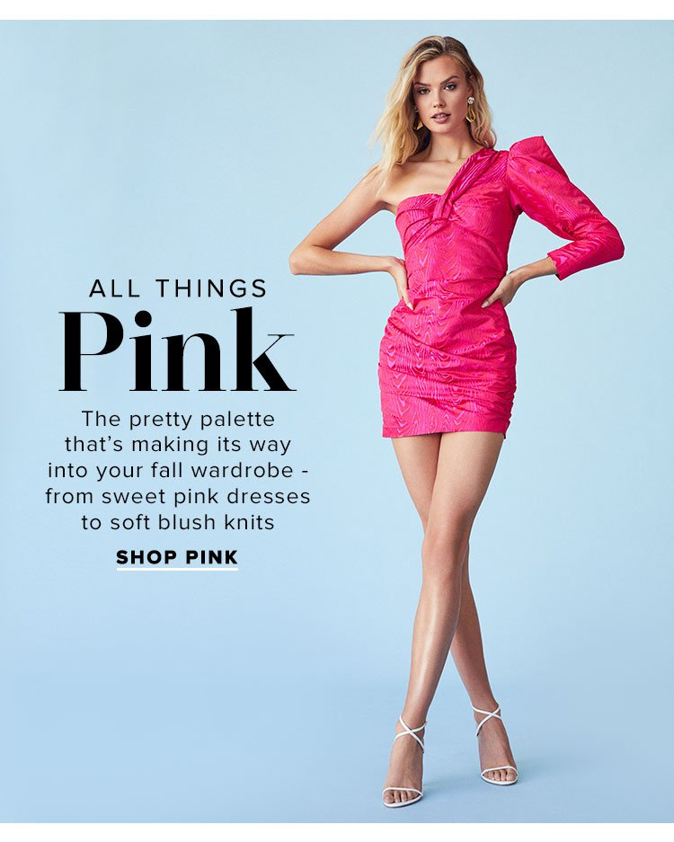 All Things Pink. The pretty palette that's making its way into your fall wardrobe - from sweet pink dresses to soft blush knits. Shop Pink.