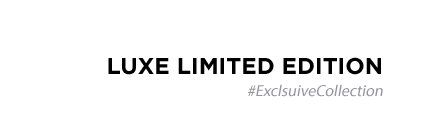 Luxe Limited Edition #ExclusiveCollection