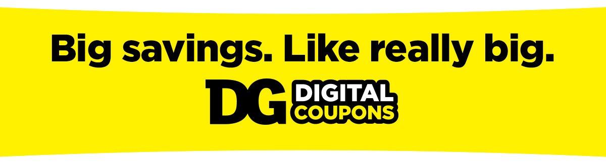 Big savings. Like really big. DG Digital Coupons
